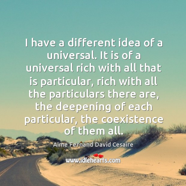 I have a different idea of a universal. It is of a universal rich with all that is particular Coexistence Quotes Image