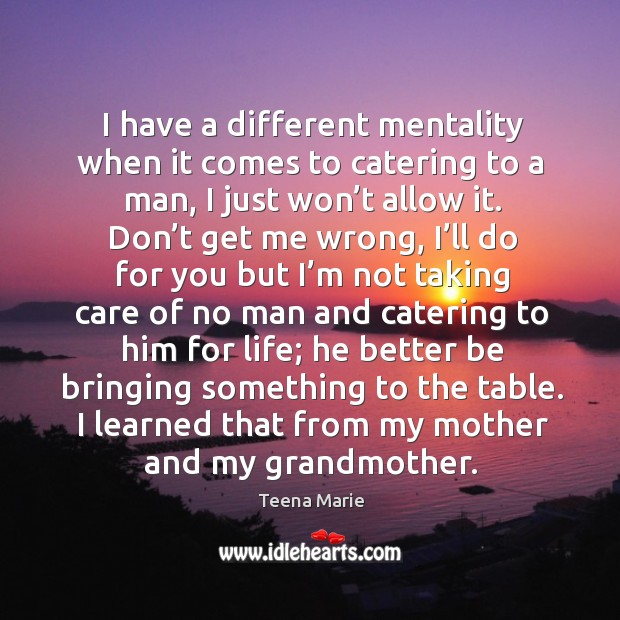 I have a different mentality when it comes to catering to a man, I just won't allow it. Image