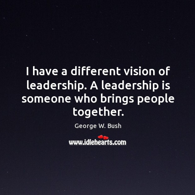 I have a different vision of leadership. A leadership is someone who brings people together. Image