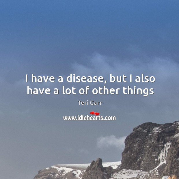 I have a disease, but I also have a lot of other things Image