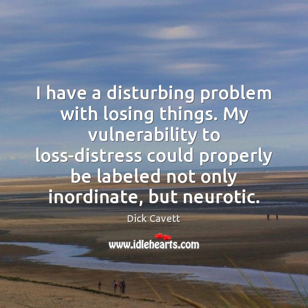 I have a disturbing problem with losing things. My vulnerability to loss-distress Dick Cavett Picture Quote