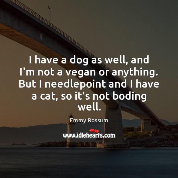 I have a dog as well, and I'm not a vegan or Emmy Rossum Picture Quote