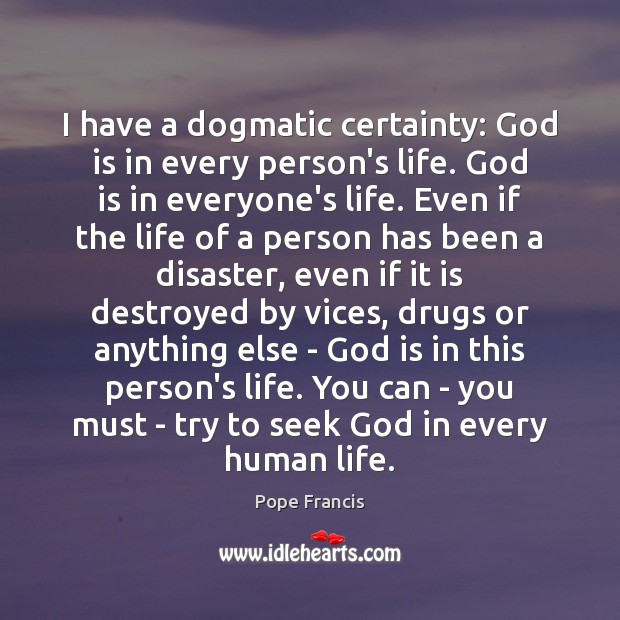 I have a dogmatic certainty: God is in every person's life. God Image