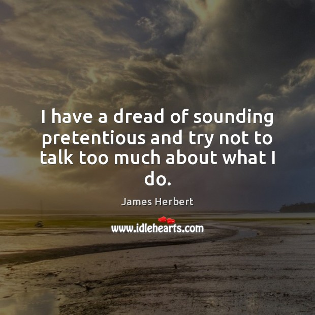 I have a dread of sounding pretentious and try not to talk too much about what I do. James Herbert Picture Quote