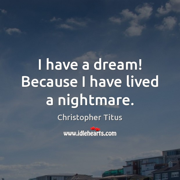 I have a dream! Because I have lived a nightmare. Image