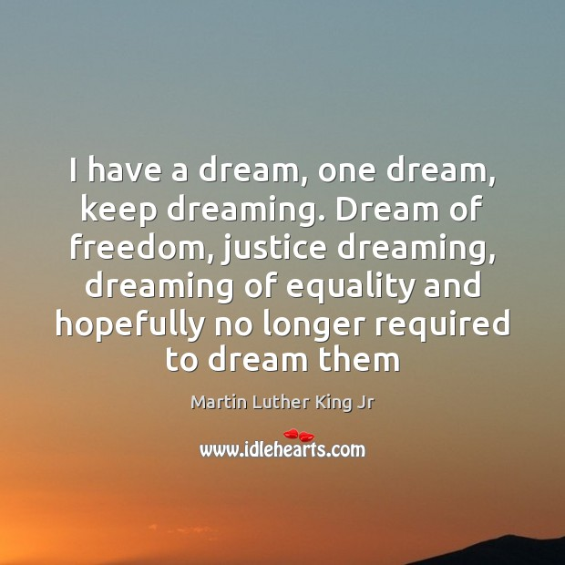 I have a dream, one dream, keep dreaming. Dream of freedom, justice Dreaming Quotes Image