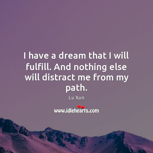 I have a dream that I will fulfill. And nothing else will distract me from my path. Image