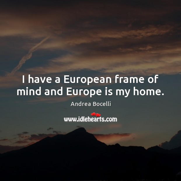 I have a European frame of mind and Europe is my home. Andrea Bocelli Picture Quote