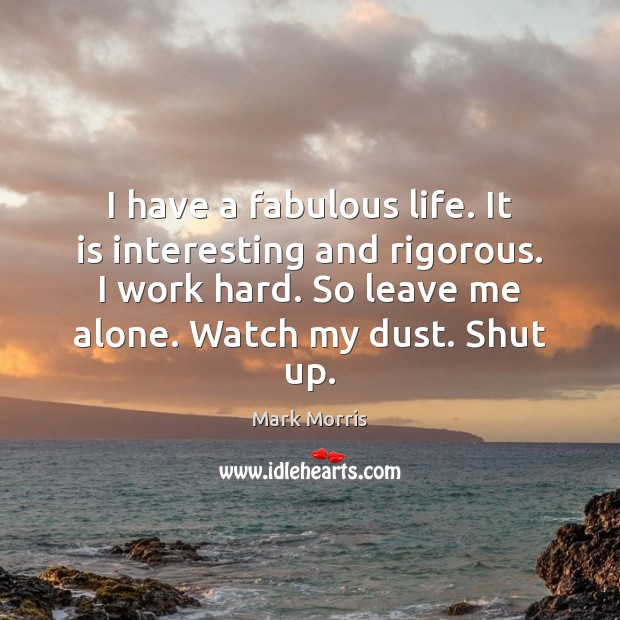 I have a fabulous life. It is interesting and rigorous. I work Mark Morris Picture Quote