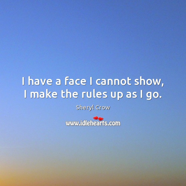 I have a face I cannot show, I make the rules up as I go. Sheryl Crow Picture Quote