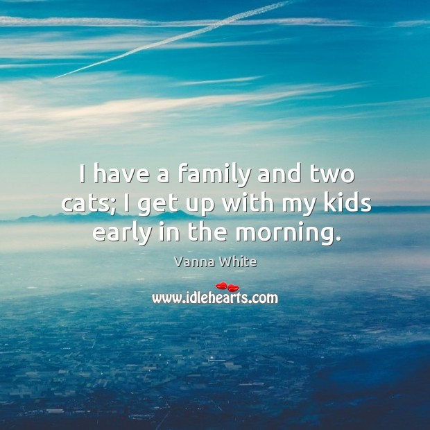 I have a family and two cats; I get up with my kids early in the morning. Image
