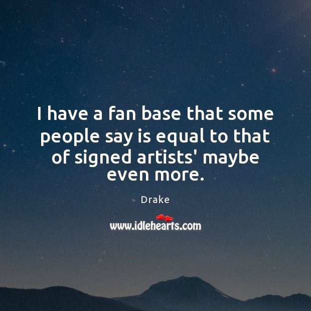 I have a fan base that some people say is equal to Drake Picture Quote