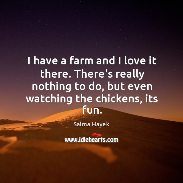 Image, I have a farm and I love it there. There's really nothing
