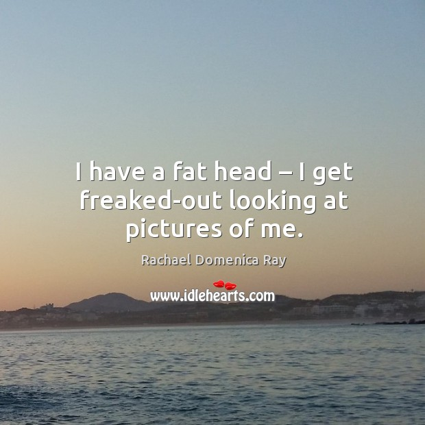 I have a fat head – I get freaked-out looking at pictures of me. Rachael Domenica Ray Picture Quote
