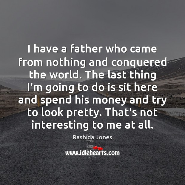 I have a father who came from nothing and conquered the world. Rashida Jones Picture Quote