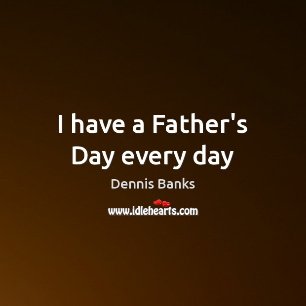 I have a Father's Day every day Father's Day Quotes Image