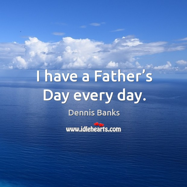 I have a father's day every day. Father's Day Quotes Image