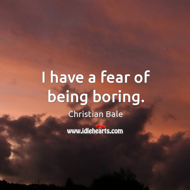 I have a fear of being boring. Image