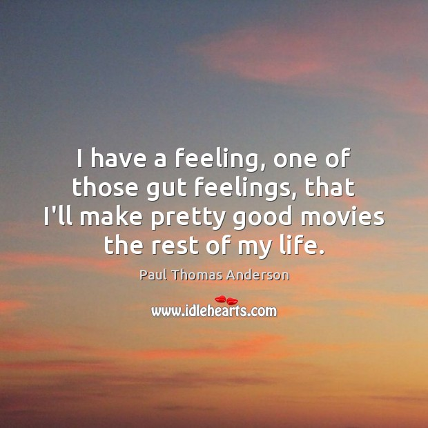 I have a feeling, one of those gut feelings, that I'll make Paul Thomas Anderson Picture Quote