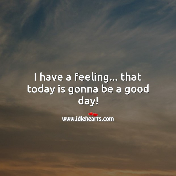 I have a feeling… that today is gonna be a good day! Good Day Quotes Image