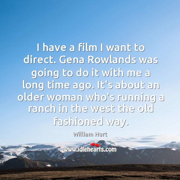 I have a film I want to direct. Gena Rowlands was going William Hurt Picture Quote
