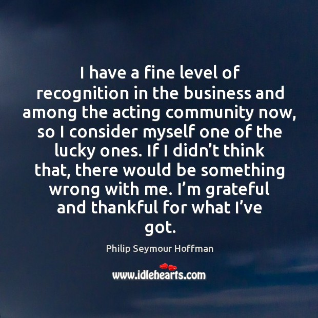 Image, I have a fine level of recognition in the business and among the acting community now