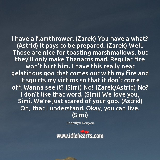 I have a flamthrower. (Zarek) You have a what? (Astrid) It pays Sherrilyn Kenyon Picture Quote