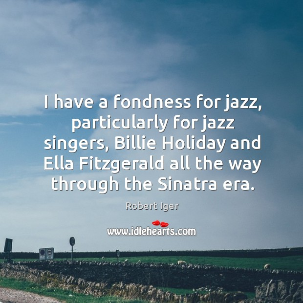 I have a fondness for jazz, particularly for jazz singers, billie holiday and ella fitzgerald Image