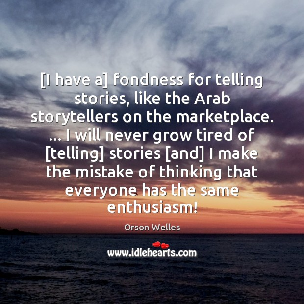 [I have a] fondness for telling stories, like the Arab storytellers on Orson Welles Picture Quote