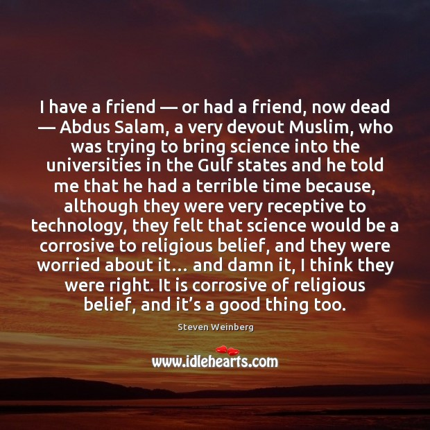 I have a friend — or had a friend, now dead — Abdus Salam, Steven Weinberg Picture Quote