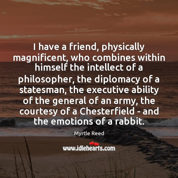 I have a friend, physically magnificent, who combines within himself the intellect Myrtle Reed Picture Quote