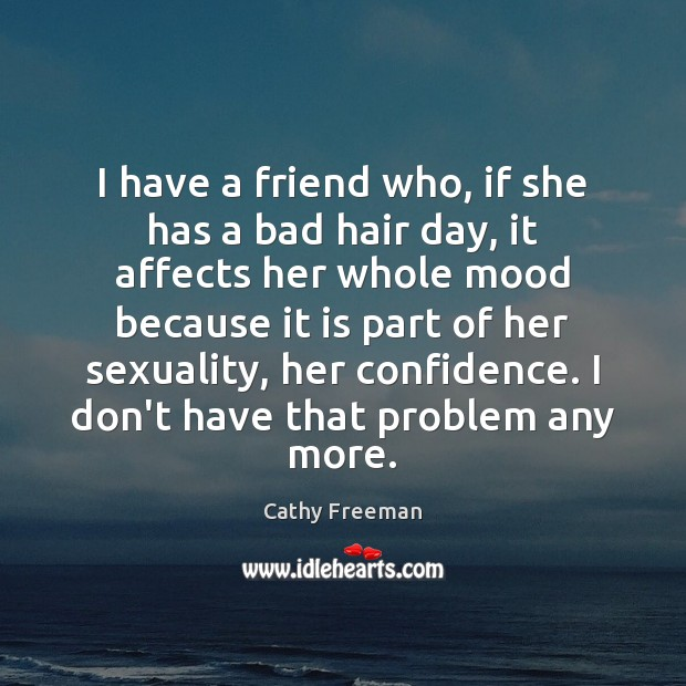 I have a friend who, if she has a bad hair day, Image