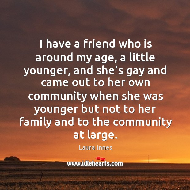 I have a friend who is around my age, a little younger, and she's gay and came out to her Laura Innes Picture Quote