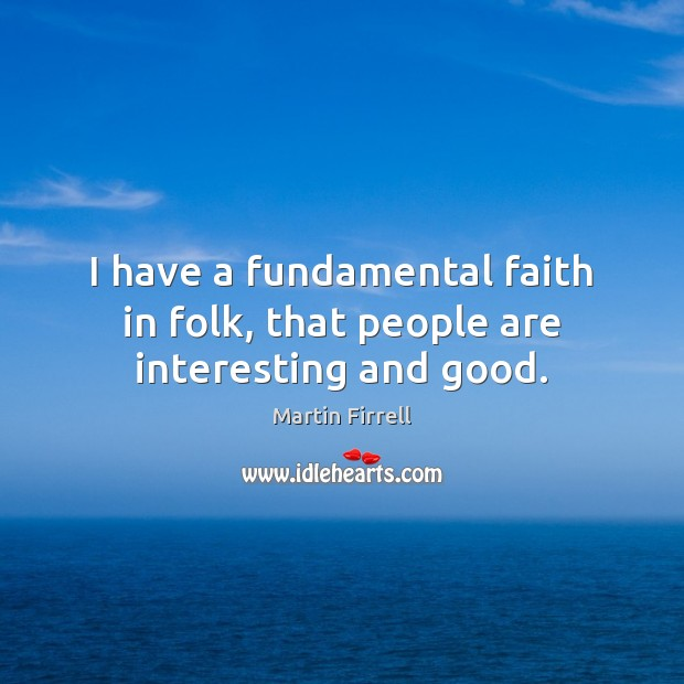 I have a fundamental faith in folk, that people are interesting and good. Martin Firrell Picture Quote