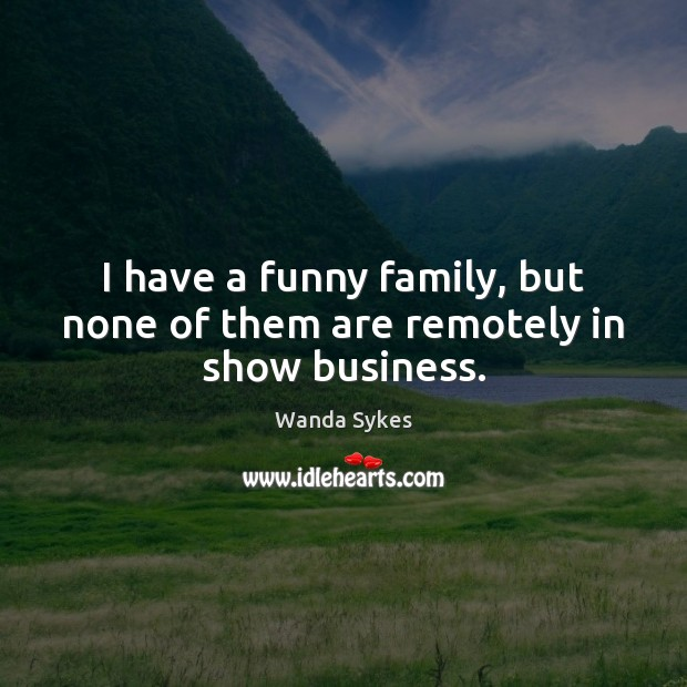 I have a funny family, but none of them are remotely in show business. Wanda Sykes Picture Quote