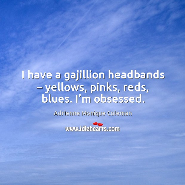 Image, I have a gajillion headbands – yellows, pinks, reds, blues. I'm obsessed.