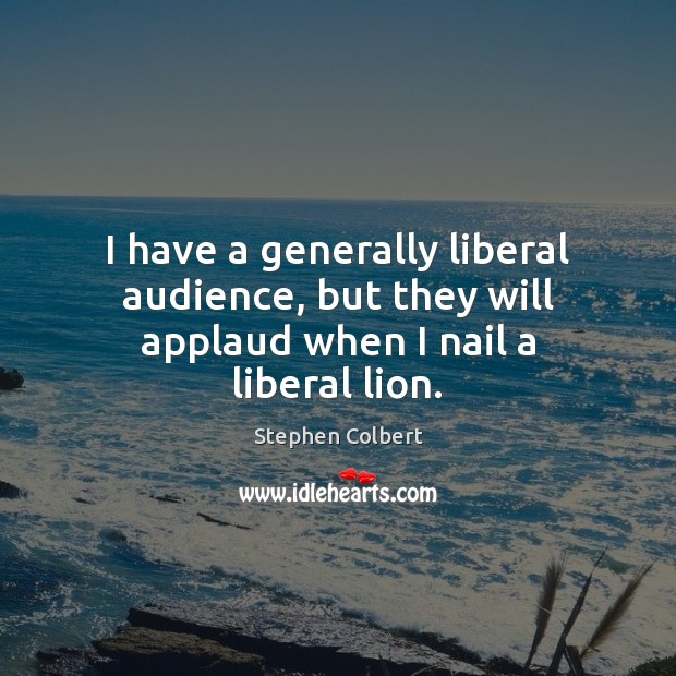 I have a generally liberal audience, but they will applaud when I nail a liberal lion. Stephen Colbert Picture Quote