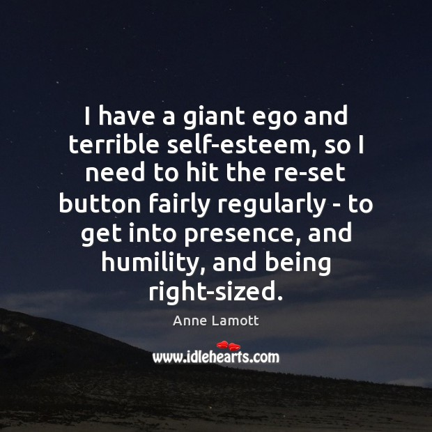 I have a giant ego and terrible self-esteem, so I need to Humility Quotes Image