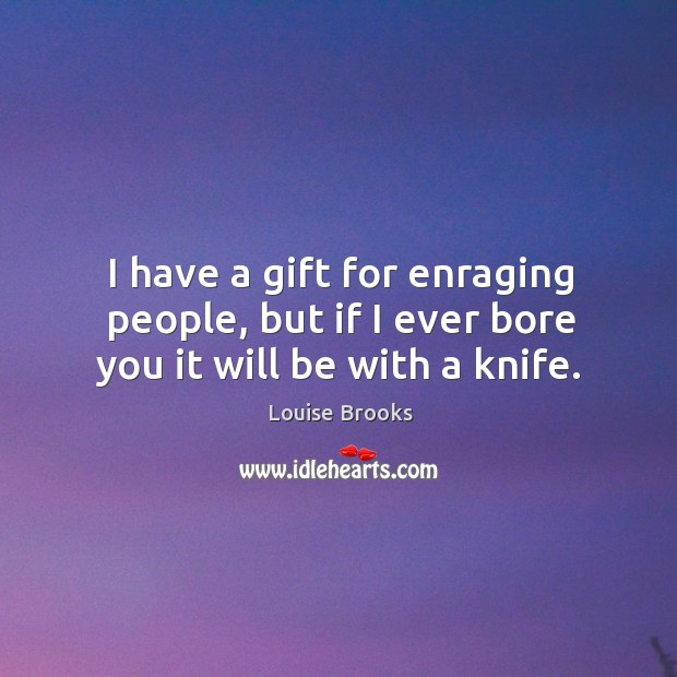 I have a gift for enraging people, but if I ever bore you it will be with a knife. Louise Brooks Picture Quote