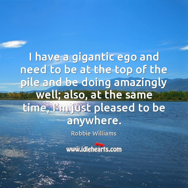 I have a gigantic ego and need to be at the top Robbie Williams Picture Quote