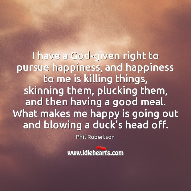 I have a God-given right to pursue happiness, and happiness to me Image