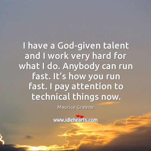I have a God-given talent and I work very hard for what I do. Anybody can run fast. Image