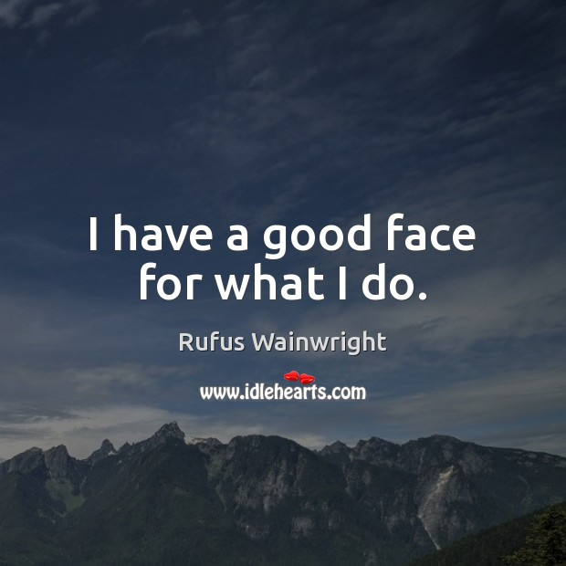 I have a good face for what I do. Image