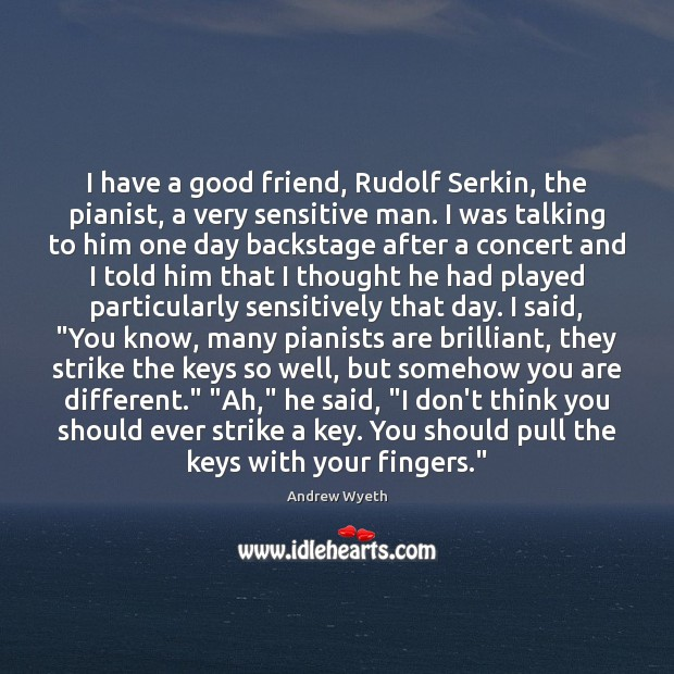 I have a good friend, Rudolf Serkin, the pianist, a very sensitive Image
