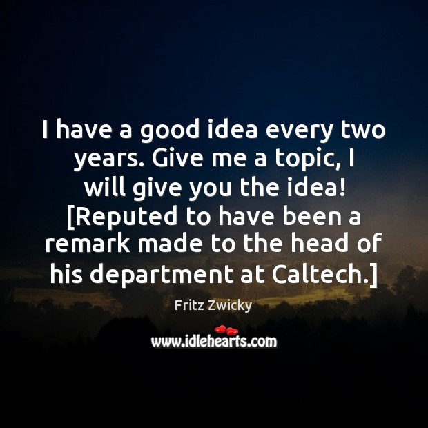 Fritz Zwicky Picture Quote image saying: I have a good idea every two years. Give me a topic,