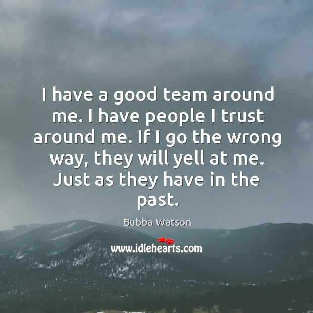 I have a good team around me. I have people I trust around me. Image