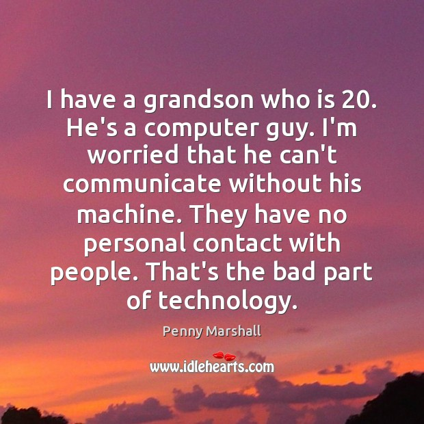 I have a grandson who is 20. He's a computer guy. I'm worried Image