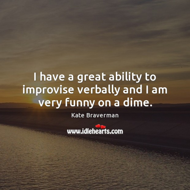I have a great ability to improvise verbally and I am very funny on a dime. Image