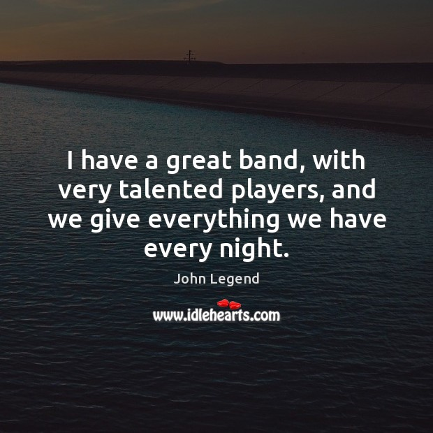 I have a great band, with very talented players, and we give John Legend Picture Quote