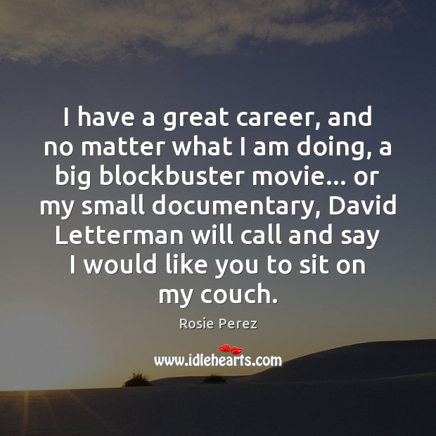 I have a great career, and no matter what I am doing, Image